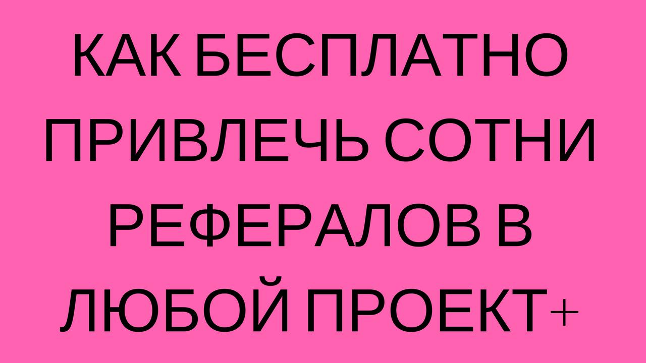 КАК БЕСПЛАТНО ПРИВЛЕЧЬ СОТНИ РЕФЕРАЛОВ В ЛЮБОЙ ПРОЕКТ+.png