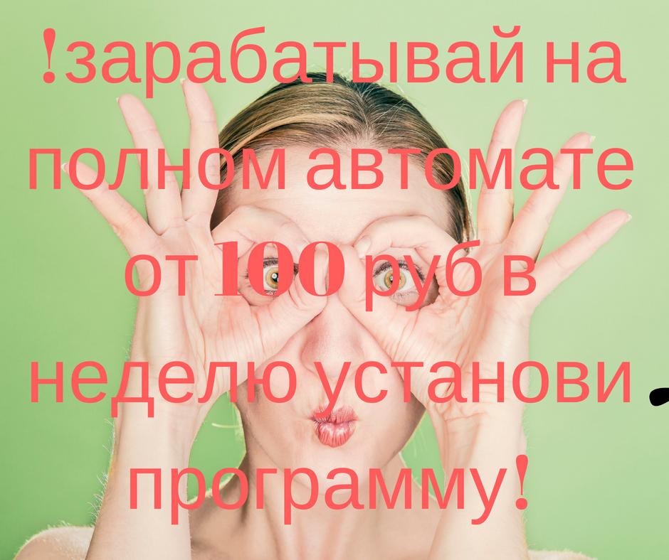 !зарабатывай на полном автомате от 100 руб в неделю установи программу!.png